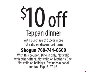 $10 off Teppan dinner with purchase of $85 or morenot valid on discounted items. With this coupon. Dine in only. Not valid with other offers. Not valid on Mother's Day. Not valid on holidays. Excludes alcoholand tax. Exp. 5-27-16.