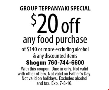 GROUP TEPPANYAKI SPECIAL $20 off any food purchase of $140 or more. Excluding alcohol & any discounted items. With this coupon. Dine in only. Not valid with other offers. Not valid on Father's Day. Not valid on holidays. Excludes alcohol and tax. Exp. 7-8-16.