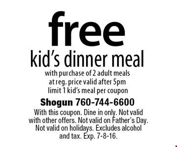 free kid's dinner meal with purchase of 2 adult meals at reg. price. Valid after 5pm. Limit 1 kid's meal per coupon. With this coupon. Dine in only. Not valid with other offers. Not valid on Father's Day. Not valid on holidays. Excludes alcohol and tax. Exp. 7-8-16.
