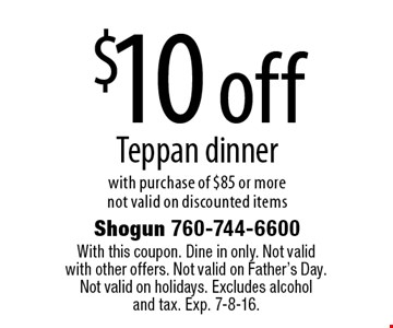 $10 off Teppan dinner with purchase of $85 or more. Not valid on discounted items. With this coupon. Dine in only. Not valid with other offers. Not valid on Father's Day. Not valid on holidays. Excludes alcohol and tax. Exp. 7-8-16.