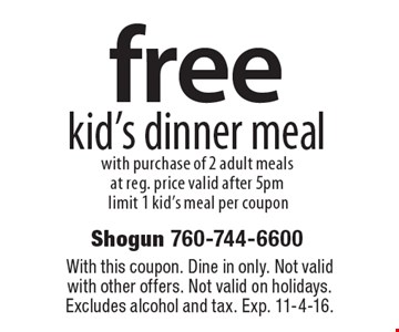 Free kid's dinner meal with purchase of 2 adult meals at reg. price. Valid after 5pm, limit 1 kid's meal per coupon. With this coupon. Dine in only. Not valid with other offers. Not valid on holidays. Excludes alcohol and tax. Exp. 11-4-16.
