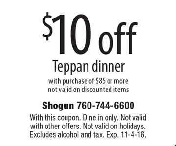 $10 off Teppan dinner with purchase of $85 or more. Not valid on discounted items. With this coupon. Dine in only. Not valid with other offers. Not valid on holidays. Excludes alcohol and tax. Exp. 11-4-16.
