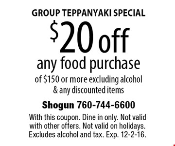 GROUP TEPPANYAKI SPECIAL $20 off any food purchase of $150 or more excluding alcohol & any discounted items. With this coupon. Dine in only. Not valid with other offers. Not valid on holidays. Excludes alcohol and tax. Exp. 12-2-16.