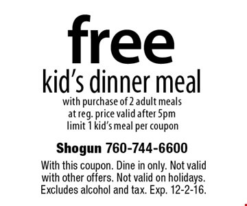 free kid's dinner meal with purchase of 2 adult meals at reg. price valid after 5pm limit 1 kid's meal per coupon. With this coupon. Dine in only. Not valid with other offers. Not valid on holidays. Excludes alcohol and tax. Exp. 12-2-16.