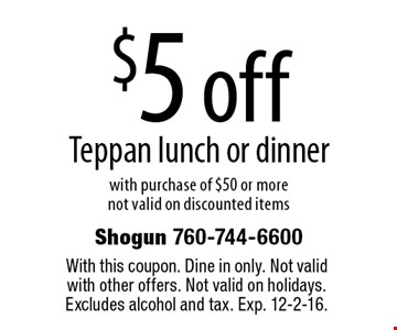 $5 off Teppan lunch or dinner with purchase of $50 or more. not valid on discounted items. With this coupon. Dine in only. Not valid with other offers. Not valid on holidays. Excludes alcohol and tax. Exp. 12-2-16.
