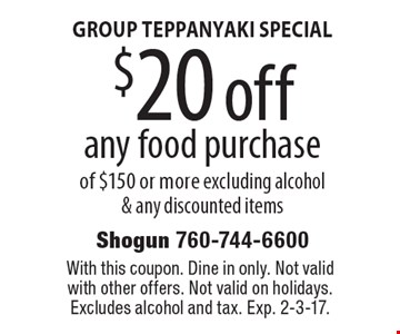GROUP TEPPANYAKI SPECIAL $20 off any food purchase of $150 or more excluding alcohol & any discounted items. With this coupon. Dine in only. Not valid with other offers. Not valid on holidays. Excludes alcohol and tax. Exp. 2-3-17.