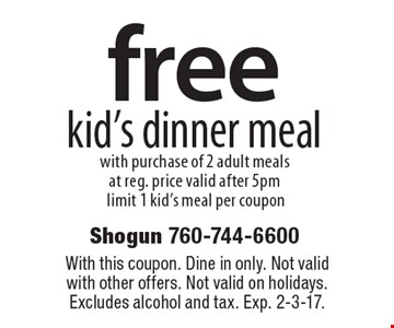 free kid's dinner meal with purchase of 2 adult meals at reg. price valid after 5pm limit 1 kid's meal per coupon. With this coupon. Dine in only. Not valid with other offers. Not valid on holidays. Excludes alcohol and tax. Exp. 2-3-17.