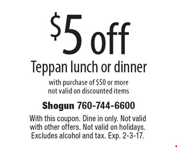 $5 off Teppan lunch or dinner with purchase of $50 or more not valid on discounted items. With this coupon. Dine in only. Not valid with other offers. Not valid on holidays. Excludes alcohol and tax. Exp. 2-3-17.