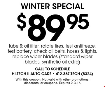 Winter Special. $89.95 lube & oil filter, rotate tires, test antifreeze, test battery, check all belts, hoses & lights, replace wiper blades (standard wiper blades, synthetic oil extra). With this coupon. Not valid with other promotions, discounts, or coupons. Expires 2-3-17.