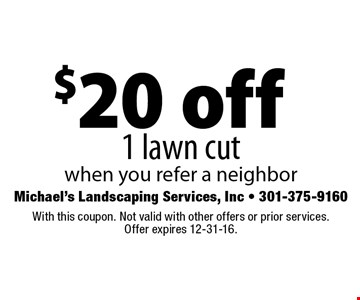 $20 off 1 lawn cut when you refer a neighbor. With this coupon. Not valid with other offers or prior services. Offer expires 12-31-16.