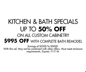 KITCHEN & BATH SPECIALS UP TO 50% OFF ON ALL CUSTOM CABINETRY $995 OFF WITH COMPLETE BATH REMODEL. Savings of $1000 To $5000.With this ad. May not be combined with other offers. Must meet minimum requirements. Expires 11-11-16.
