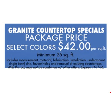 Select Colors $42 per sq. ft. Minimum 25 sq. ft.Includes measurement, material, fabrication, installation, undermount single bowl sink, faucet holes and removal of existing countertops.With this ad, may not be combined w/ other offers. Expires 11-11-16.
