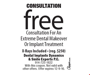 CONSULTATION. Free Consultation For An Extreme Dental Makeover Or Implant Treatment. X-Rays Included (reg. $250). With this coupon. Not valid with other offers. Offer expires 12-9-16.