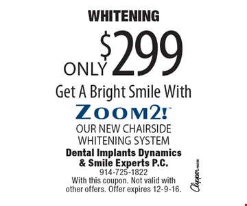 WHITENING. Only $299 Get A Bright Smile With Zoom2! OUR NEW CHAIRSIDE WHITENING SYSTEM. With this coupon. Not valid with other offers. Offer expires 12-9-16.