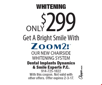 WHITENING Only $299. Get A Bright Smile With Zoom2! OUR NEW CHAIRSIDE WHITENING SYSTEM. With this coupon. Not valid with other offers. Offer expires 2-3-17.
