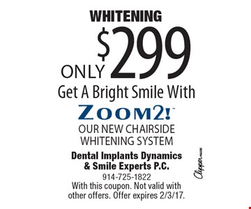 Zoom2! whitening. Only $299. OUR NEW CHAIRSIDE WHITENING SYSTEM. Get A Bright Smile With Zoom2! With this coupon. Not valid with other offers. Offer expires 2/3/17.