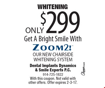 WHITENING Only $299 Get A Bright Smile With Zoom2! OUR NEW CHAIRSIDE WHITENING SYSTEM. With this coupon. Not valid with other offers. Offer expires 2-3-17.