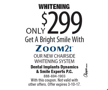 Whitening Only $299! Get A Bright Smile With Our New Chairside Whitening System. With this coupon. Not valid with other offers. Offer expires 3-10-17.