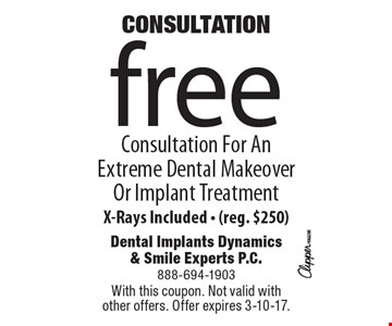 Consultation! Free Consultation For An Extreme Dental Makeover Or Implant Treatment X-Rays Included - (reg. $250). With this coupon. Not valid with other offers. Offer expires 3-10-17.