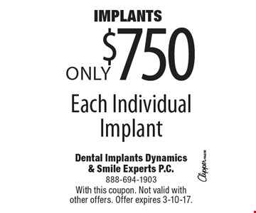 Implants Only $750! Each Individual Implant. With this coupon. Not valid with other offers. Offer expires 3-10-17.