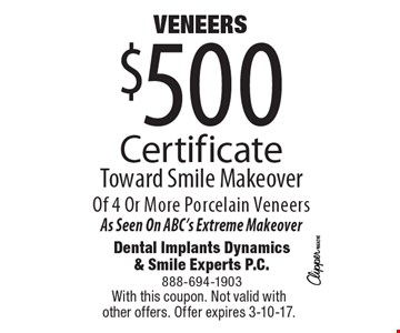 Veneers! $500 Certificate Toward Smile Makeover Of 4 Or More Porcelain Veneers. As Seen On ABC's Extreme Makeover. With this coupon. Not valid with other offers. Offer expires 3-10-17.