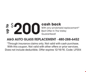 $200 up to cash back. With any windshield replacement *Best Offer In The Valley Guaranteed! *Through insurance claims only. Not valid with cash purchase. With this coupon. Not valid with other offers or prior services. Does not include deductible. Offer expires 12/16/16. Code: LF004