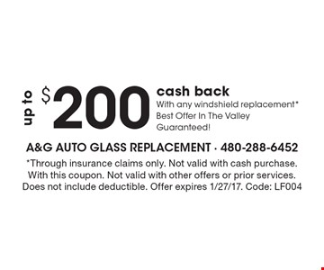 $2up to $200 cash back With any windshield replacement* Best Offer In The Valley Guaranteed! *Through insurance claims only. Not valid with cash purchase. With this coupon. Not valid with other offers or prior services. Does not include deductible. Offer expires 1/27/17. Code: LF004
