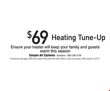$69 Heating Tune-Up. Ensure your heater will keep your family and guests warm this season. Exclusions may apply. With this coupon. Not valid with other offers or prior purchases. Offer expires 1/27/17.