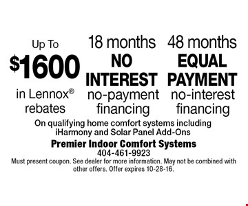 48 months equal payment no-interest financing. 18 months no interest no-payment financing. Up To $1600 in Lennox rebates. . On qualifying home comfort systems including iHarmony and Solar Panel Add-Ons. Must present coupon. See dealer for more information. May not be combined with other offers. Offer expires 10-28-16.