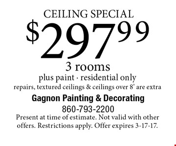 Ceiling special. $297.99 3 rooms plus paint. Residential only. Repairs, textured ceilings & ceilings over 8' are extra. Present at time of estimate. Not valid with other offers. Restrictions apply. Offer expires 3-17-17.