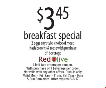 $3.45 breakfast special. 2 eggs any style, choice of meat, hash browns & toast with purchase of beverage. Limit two orders per coupon. With purchase of 1 beverage per order. Not valid with any other offers. Dine-in only. Valid Mon-Fri 7am-11am, Sat 7am-9am & Sun 8am-9am. Offer expires 2/3/17.