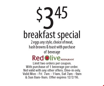 $3.45 breakfast special 2 eggs any style, choice of meat, hash browns & toast with purchase ofbeverage. Limit two orders per coupon. With purchase of 1 beverage per order. Not valid with any other offers. Dine-in only. Valid Mon - Fri7am - 11am, Sat 7am - 9am & Sun 8am-9am. Offer expires 12/2/16.