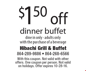$1.50 off dinner buffet. Dine in only. Adults only. With the purchase of a beverage. With this coupon. Not valid with other offers. One coupon per person. Not valid on holidays. Offer expires 10-28-16.