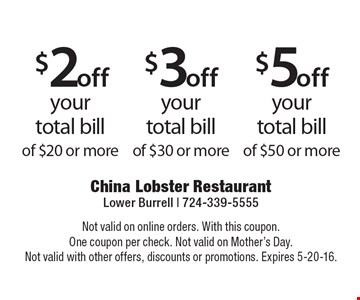 $2off your total bill of $20 or more. $3off your total bill of $30 or more. $5off of $50 or more. Not valid on online orders. With this coupon. One coupon per check. Not valid on Mother's Day. Not valid with other offers, discounts or promotions. Expires 5-20-16.