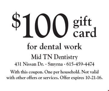 $100 gift card for dental work. With this coupon. One per household. Not valid with other offers or services. Offer expires 10-21-16.
