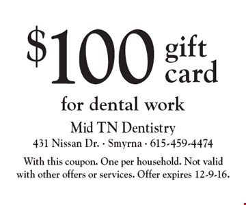 $100 gift card for dental work. With this coupon. One per household. Not valid with other offers or services. Offer expires 12-9-16.