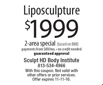 $1999 Liposculpture 2-area special (based on BMI). payments from $69/mo. - no credit neededguaranteed approval. With this coupon. Not valid with other offers or prior services. Offer expires 11-11-16.