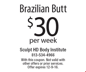 Brazilian Butt. $30 Per Week. With this coupon. Not valid with other offers or prior services. Offer expires 12-9-16.