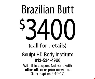 $3400 Brazilian Butt (call for details). With this coupon. Not valid with other offers or prior services. Offer expires 2-10-17.