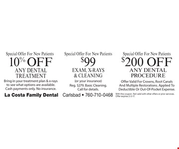 Special Offer For New Patients! Free Teeth Whitening (customized whitening trays and solution after completion of cleaning, x-rays and exam) OR $99 Exam, X-Rays & Cleaning (or your insurance. reg. $279. basic cleaning. call for details.) OR $200 Off Any Dental Procedure (offer valid for crowns, root canals and multiple restorations. applied to deductible or out-of-pocket expense.) With this coupon. Not valid with other offers or prior services. Offer expires 2-3-17.