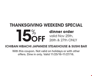 THANKSGIVING WEEKEND SPECIAL 15% Off dinner order valid Nov 25th, 26th & 27th ONLY. With this coupon. Not valid on holidays or with other offers. Dine in only. Valid 11/25/16-11/27/16.