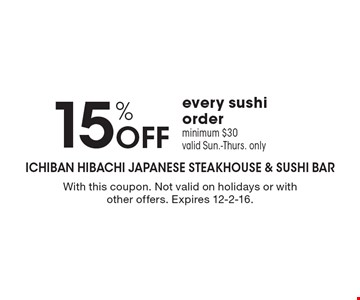 15% OFF every sushi order. Minimum $30. Valid Sun.-Thurs. only. With this coupon. Not valid on holidays or with other offers. Expires 12-2-16.