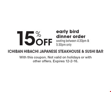 15% OFF early bird dinner order. Seating between 4:30pm & 5:30pm only. With this coupon. Not valid on holidays or with other offers. Expires 12-2-16.