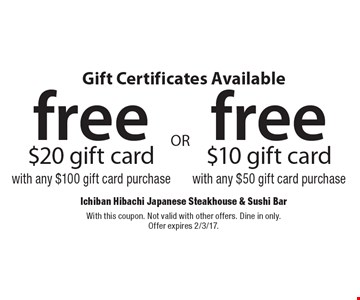 Gift Certificates Available. Free $20 gift card with any $100 gift card purchase. Free $10 gift card with any $50 gift card purchase. With this coupon. Not valid with other offers. Dine in only. Offer expires 2/3/17.