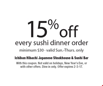 15% off every sushi dinner order. Minimum $30. Valid Sun.-Thurs. only. With this coupon. Not valid on holidays, New Year's Eve, or with other offers. Dine in only. Offer expires 2-3-17.