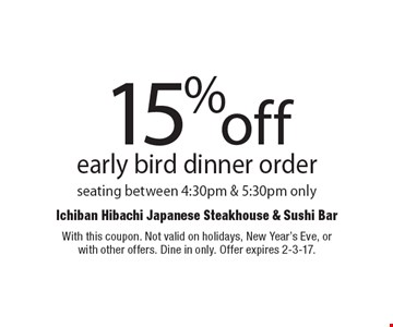 15% off early bird dinner order. Seating between 4:30pm & 5:30pm only. With this coupon. Not valid on holidays, New Year's Eve, or with other offers. Dine in only. Offer expires 2-3-17.