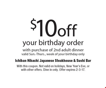 $10 off your birthday order with purchase of 2nd adult dinner. Valid Sun.-Thurs., week of your birthday only. With this coupon. Not valid on holidays, New Year's Eve, or with other offers. Dine in only. Offer expires 2-3-17.