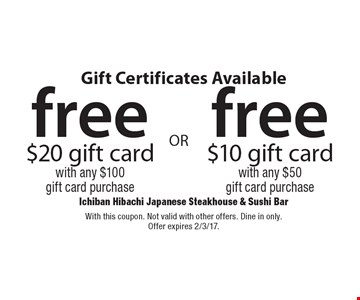 Gift Certificates Available. Free $10 gift card with any $50 gift card purchase OR free $20 gift card with any $100 gift card purchase. With this coupon. Not valid with other offers. Dine in only. Offer expires 2/3/17.