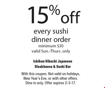 15% off every sushi dinner order. Minimum $30 valid Sun.-Thurs. only. With this coupon. Not valid on holidays, New Year's Eve, or with other offers. Dine in only. Offer expires 2-3-17.