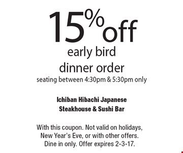 15%off early bird dinner order seating between 4:30pm & 5:30pm only. With this coupon. Not valid on holidays, New Year's Eve, or with other offers. Dine in only. Offer expires 2-3-17.